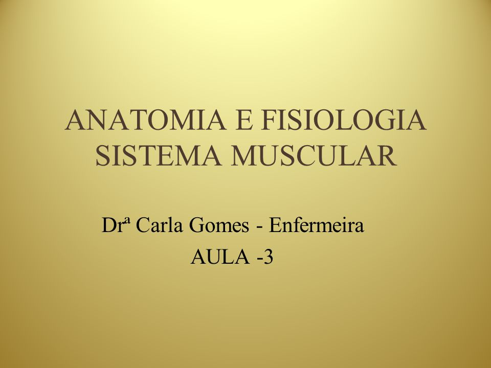 ANATOMIA E FISIOLOGIA SISTEMA MUSCULAR Drª Carla Gomes - Enfermeira AULA -3