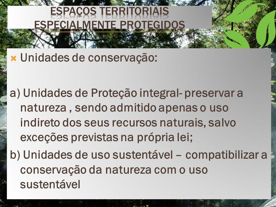 Unidades de conservação: a) Unidades de Proteção integral- preservar a natureza, sendo admitido apenas o uso indireto dos seus recursos naturais, salvo exceções previstas na própria lei; b) Unidades de uso sustentável – compatibilizar a conservação da natureza com o uso sustentável