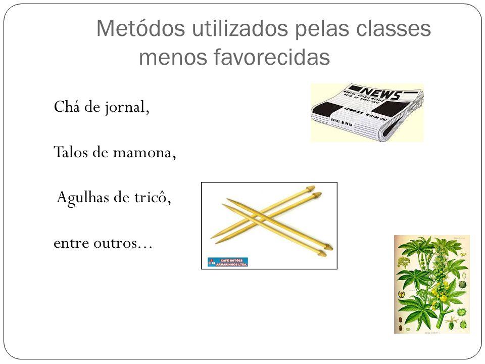 Metódos utilizados pelas classes menos favorecidas Chá de jornal, Talos de mamona, Agulhas de tricô, entre outros...
