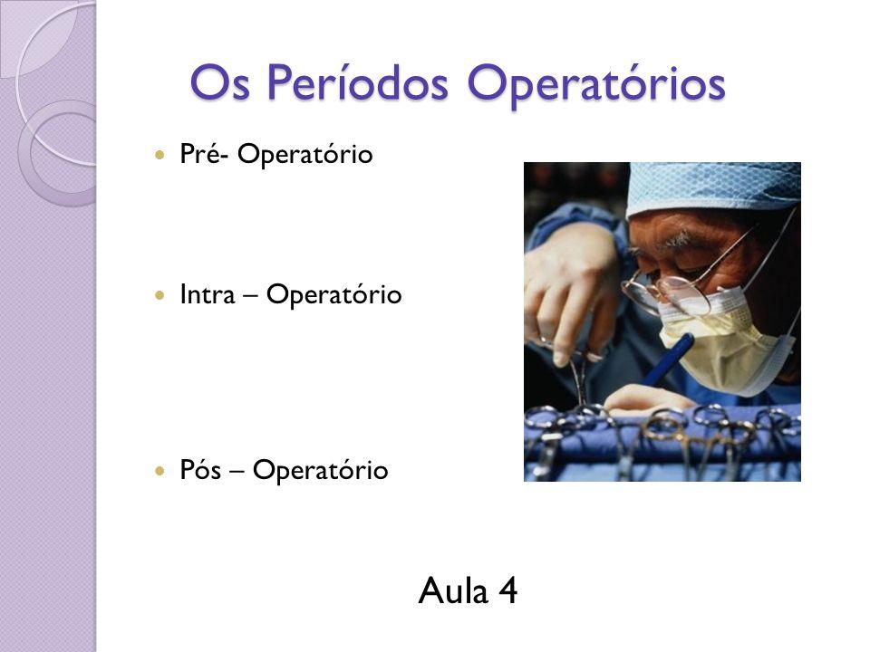 Os Períodos Operatórios Os Períodos Operatórios Pré- Operatório Intra – Operatório Pós – Operatório Aula 4