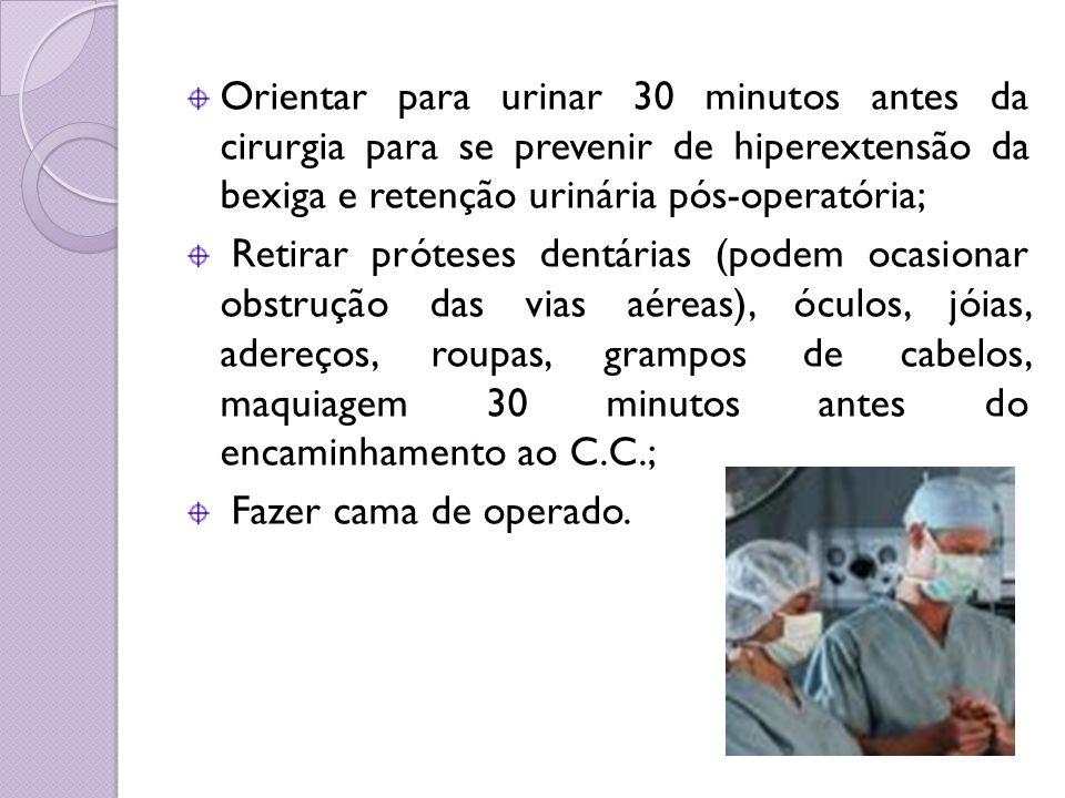 Orientar para urinar 30 minutos antes da cirurgia para se prevenir de hiperextensão da bexiga e retenção urinária pós-operatória; Retirar próteses den
