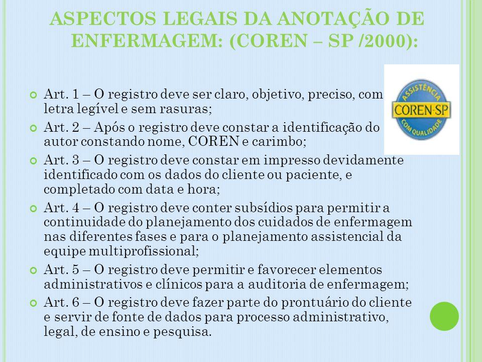 ASPECTOS LEGAIS DA ANOTAÇÃO DE ENFERMAGEM: (COREN – SP /2000): Art. 1 – O registro deve ser claro, objetivo, preciso, com letra legível e sem rasuras;