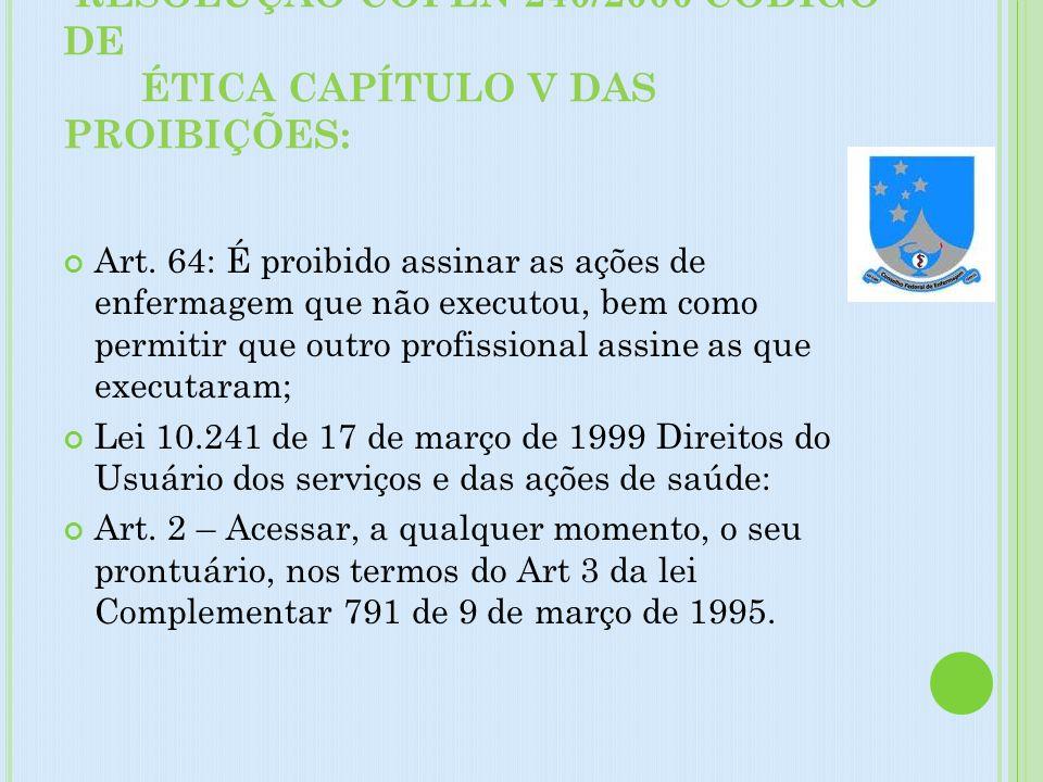 RESOLUÇÃO COFEN 240/2000 CÓDIGO DE ÉTICA CAPÍTULO V DAS PROIBIÇÕES: Art. 64: É proibido assinar as ações de enfermagem que não executou, bem como perm