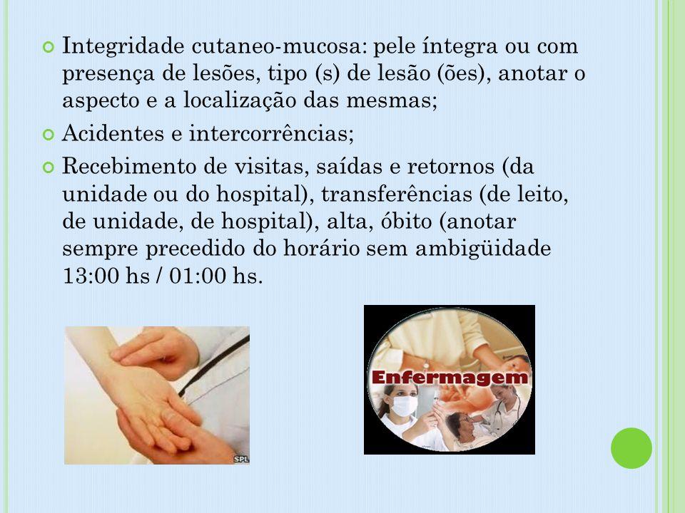 Integridade cutaneo-mucosa: pele íntegra ou com presença de lesões, tipo (s) de lesão (ões), anotar o aspecto e a localização das mesmas; Acidentes e