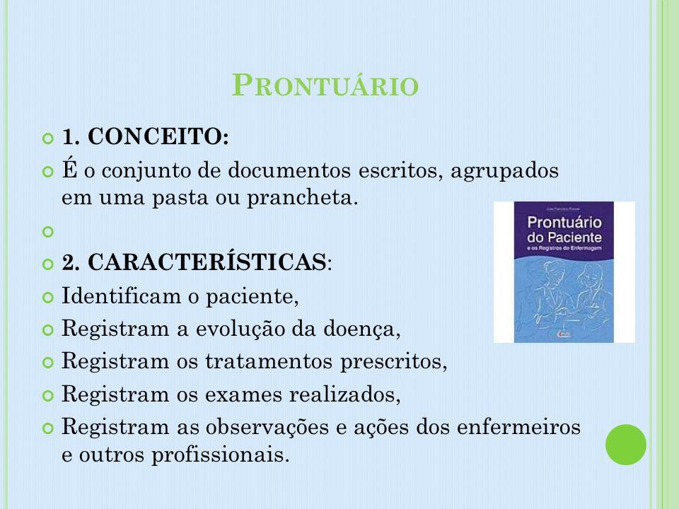 P RONTUÁRIO 1. CONCEITO: É o conjunto de documentos escritos, agrupados em uma pasta ou prancheta. 2. CARACTERÍSTICAS : Identificam o paciente, Regist