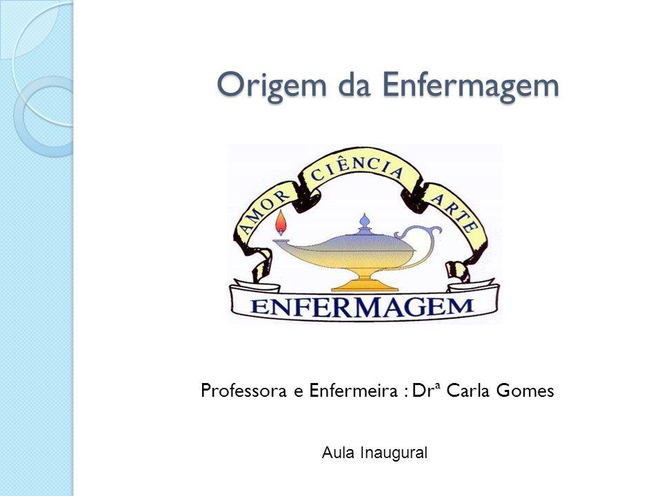 Origem da Enfermagem Professora e Enfermeira : Drª Carla Gomes Aula Inaugural
