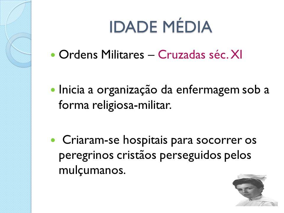 IDADE MÉDIA IDADE MÉDIA Ordens Militares – Cruzadas séc. XI Inicia a organização da enfermagem sob a forma religiosa-militar. Criaram-se hospitais par