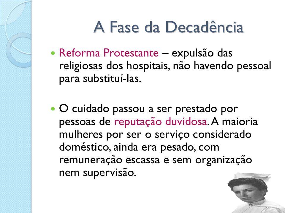 A Fase da Decadência A Fase da Decadência Reforma Protestante – expulsão das religiosas dos hospitais, não havendo pessoal para substituí-las. O cuida