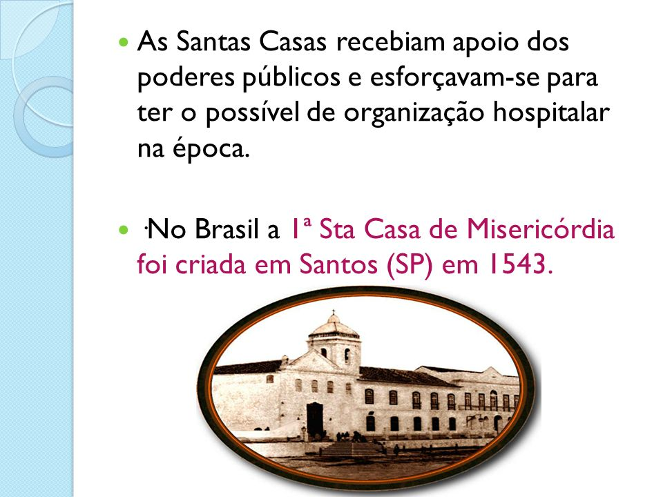 As Santas Casas recebiam apoio dos poderes públicos e esforçavam-se para ter o possível de organização hospitalar na época. ·No Brasil a 1ª Sta Casa d