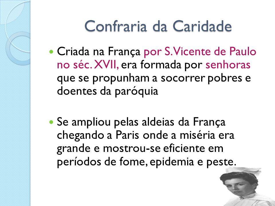 Confraria da Caridade Confraria da Caridade Criada na França por S. Vicente de Paulo no séc. XVII, era formada por senhoras que se propunham a socorre