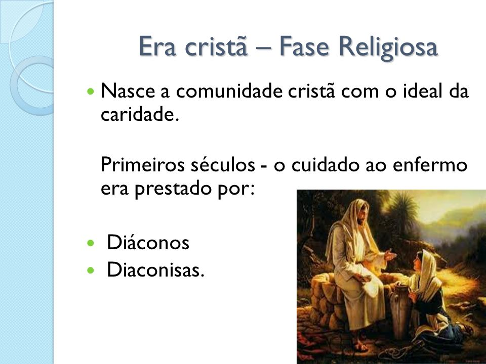 Era cristã – Fase Religiosa Era cristã – Fase Religiosa Nasce a comunidade cristã com o ideal da caridade. Primeiros séculos - o cuidado ao enfermo er