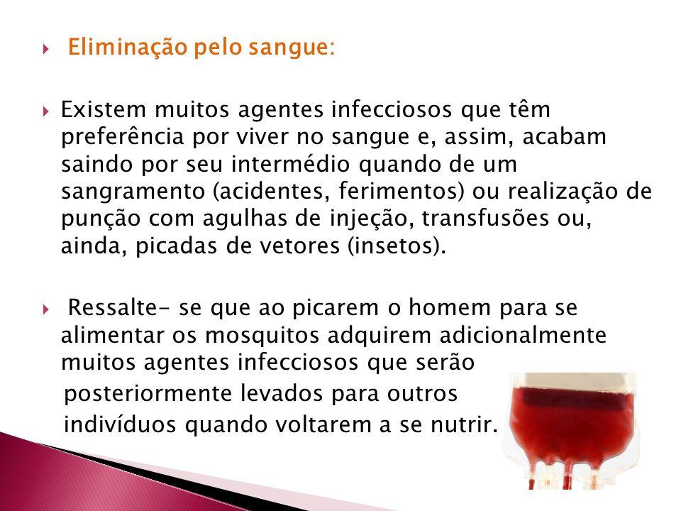 Eliminação pelo sangue: Existem muitos agentes infecciosos que têm preferência por viver no sangue e, assim, acabam saindo por seu intermédio quando d