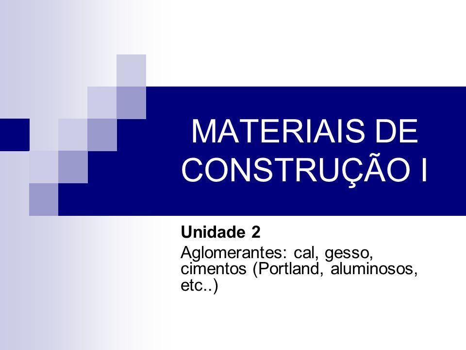 MATERIAIS DE CONSTRUÇÃO I Unidade 2 Aglomerantes: cal, gesso, cimentos (Portland, aluminosos, etc..)