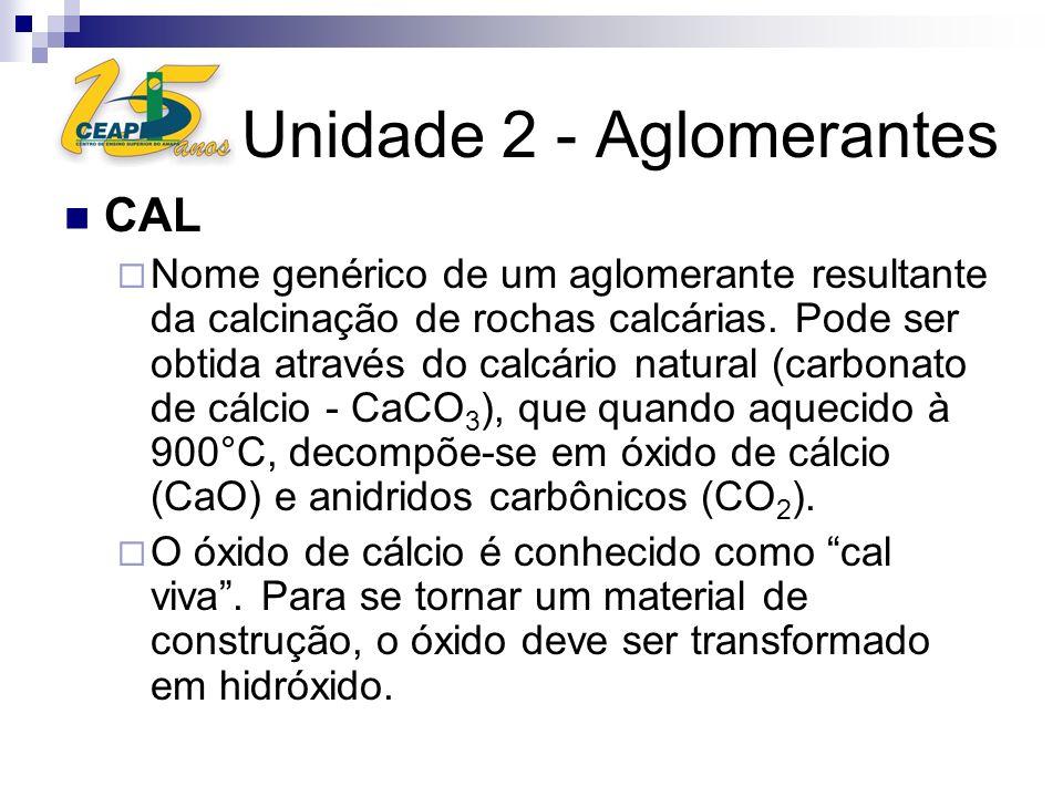 Unidade 2 - Aglomerantes CAL Nome genérico de um aglomerante resultante da calcinação de rochas calcárias. Pode ser obtida através do calcário natural
