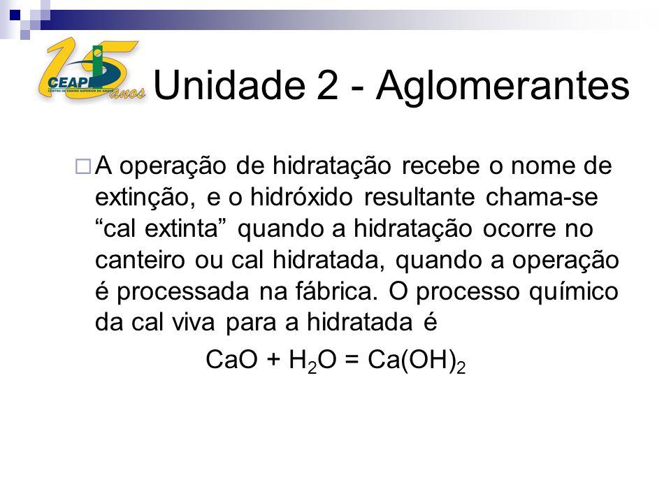 Unidade 2 - Aglomerantes A operação de hidratação recebe o nome de extinção, e o hidróxido resultante chama-se cal extinta quando a hidratação ocorre