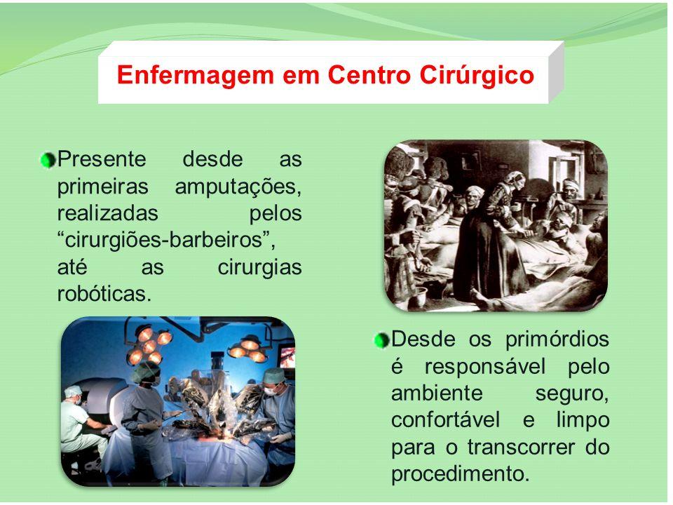 Enfermagem em Centro Cirúrgico Presente desde as primeiras amputações, realizadas pelos cirurgiões-barbeiros, até as cirurgias robóticas. Desde os pri