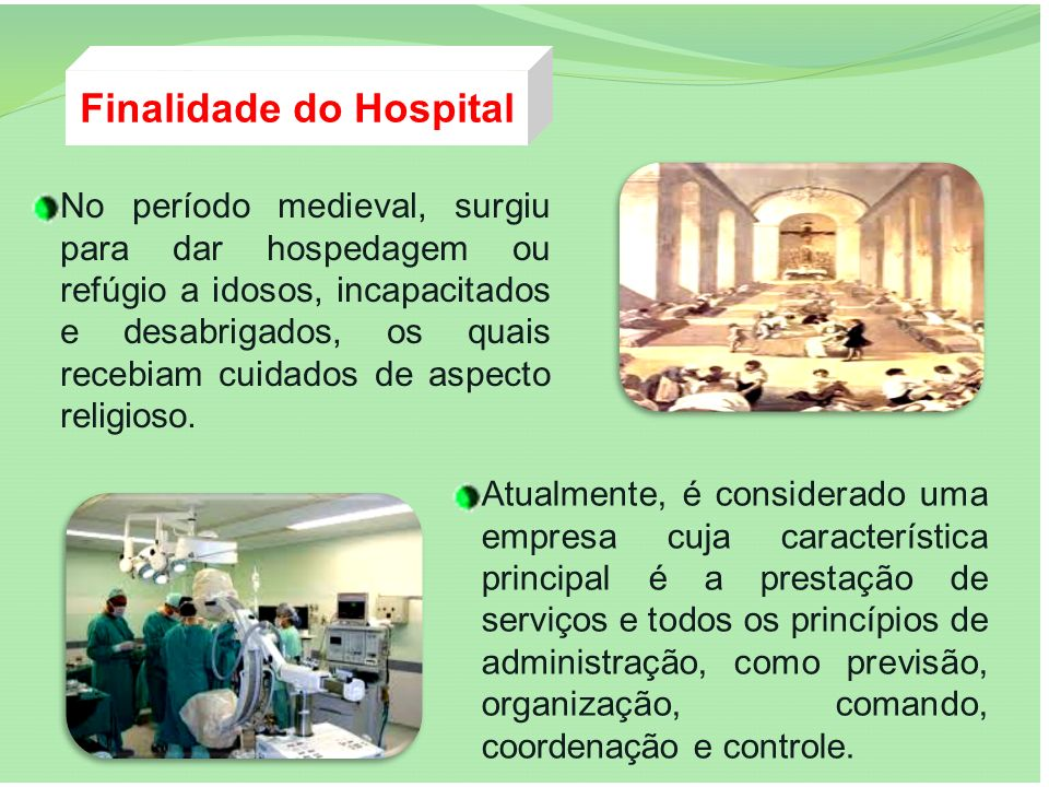 Finalidade do Hospital No período medieval, surgiu para dar hospedagem ou refúgio a idosos, incapacitados e desabrigados, os quais recebiam cuidados d