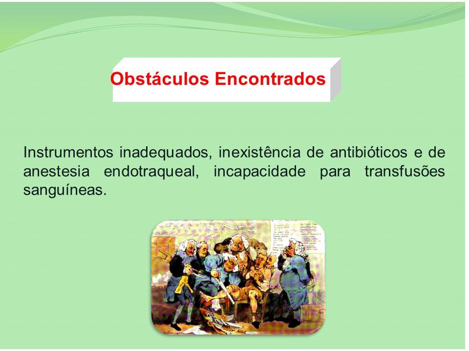 Obstáculos Encontrados Instrumentos inadequados, inexistência de antibióticos e de anestesia endotraqueal, incapacidade para transfusões sanguíneas.