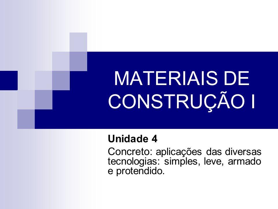MATERIAIS DE CONSTRUÇÃO I Unidade 4 Concreto: aplicações das diversas tecnologias: simples, leve, armado e protendido.