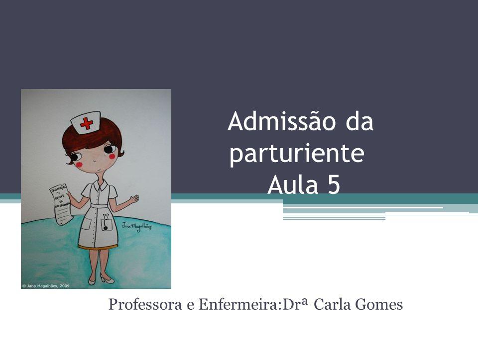 Professora e Enfermeira:Drª Carla Gomes Admissão da parturiente Aula 5