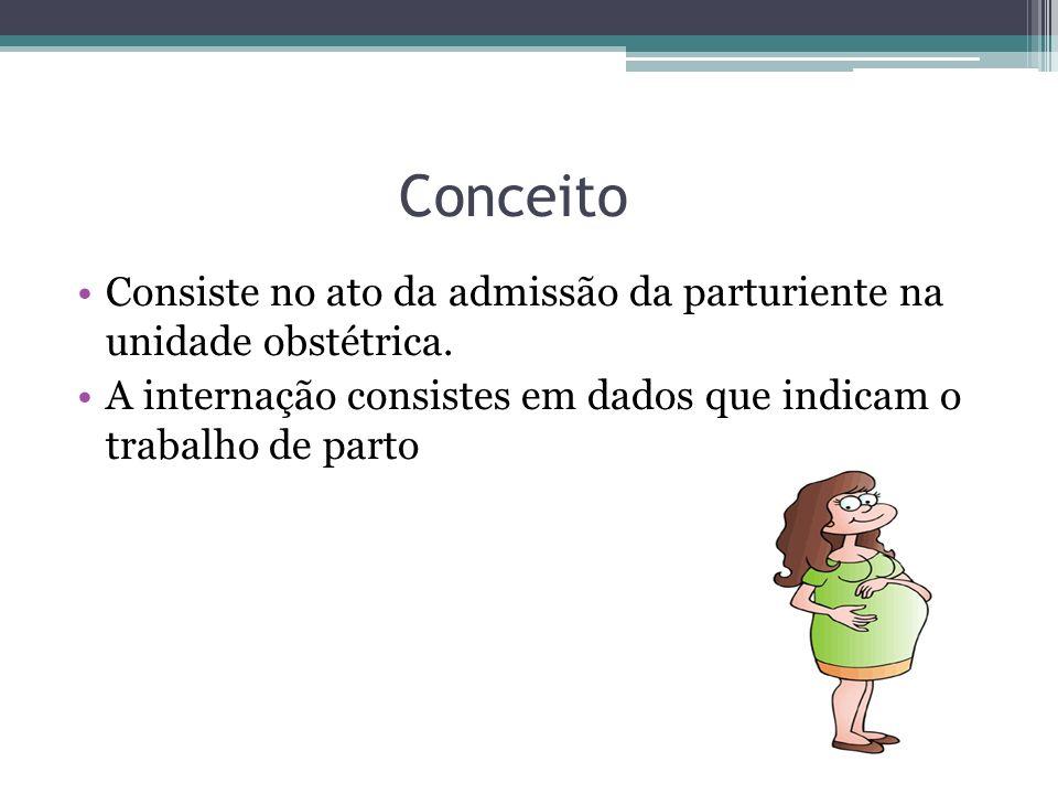 Conceito Consiste no ato da admissão da parturiente na unidade obstétrica. A internação consistes em dados que indicam o trabalho de parto