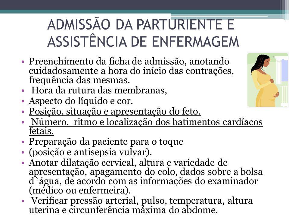 ADMISSÃO DA PARTURIENTE E ASSISTÊNCIA DE ENFERMAGEM Preenchimento da ficha de admissão, anotando cuidadosamente a hora do início das contrações, frequ