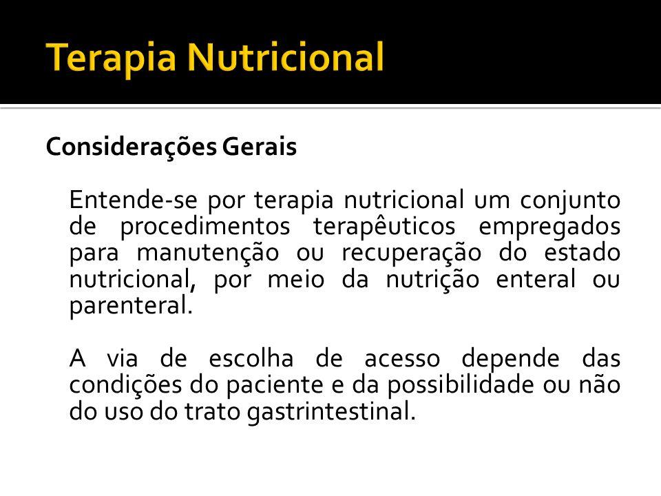 Considerações Gerais Entende-se por terapia nutricional um conjunto de procedimentos terapêuticos empregados para manutenção ou recuperação do estado nutricional, por meio da nutrição enteral ou parenteral.