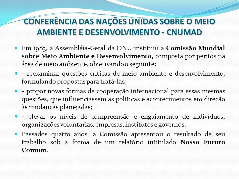 CONFERÊNCIA DAS NAÇÕES UNIDAS SOBRE O MEIO AMBIENTE E DESENVOLVIMENTO - CNUMAD Em 1983, a Assembléia-Geral da ONU instituiu a Comissão Mundial sobre M