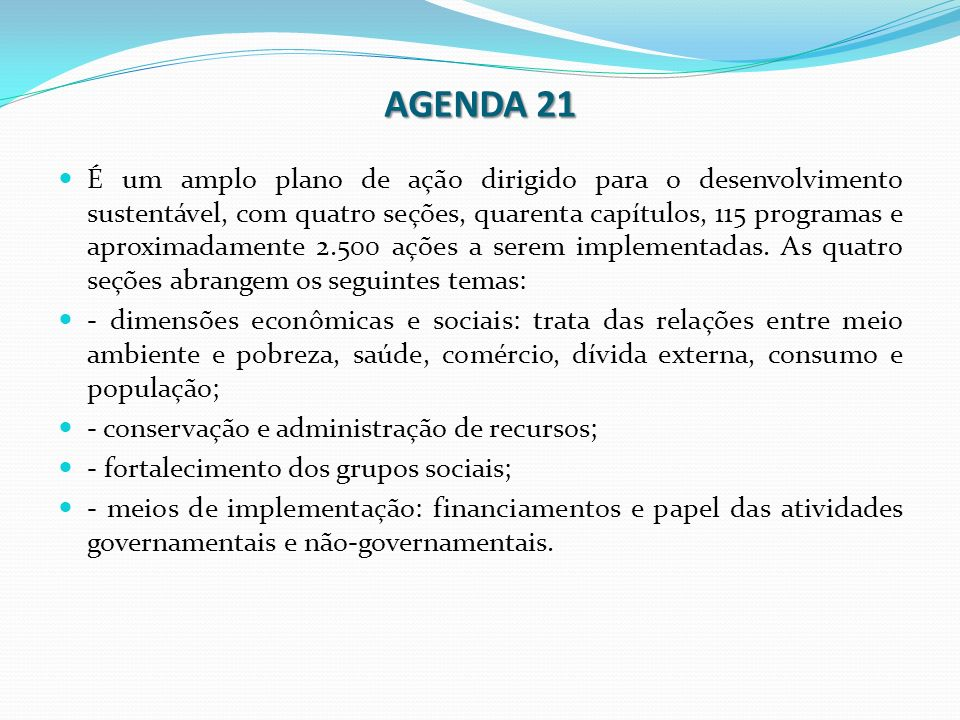 AGENDA 21 É um amplo plano de ação dirigido para o desenvolvimento sustentável, com quatro seções, quarenta capítulos, 115 programas e aproximadamente