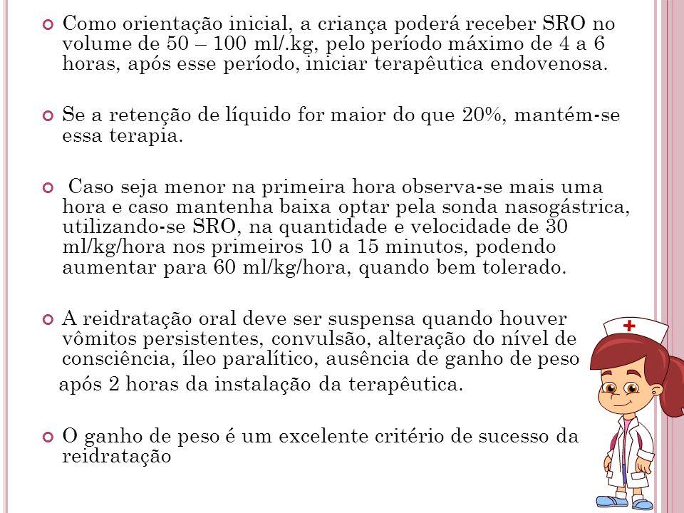 Como orientação inicial, a criança poderá receber SRO no volume de 50 – 100 ml/.kg, pelo período máximo de 4 a 6 horas, após esse período, iniciar ter