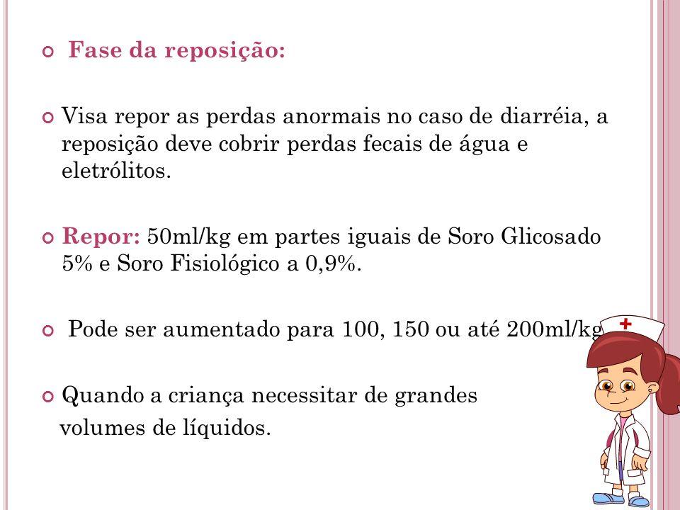 Fase da reposição: Visa repor as perdas anormais no caso de diarréia, a reposição deve cobrir perdas fecais de água e eletrólitos. Repor: 50ml/kg em p