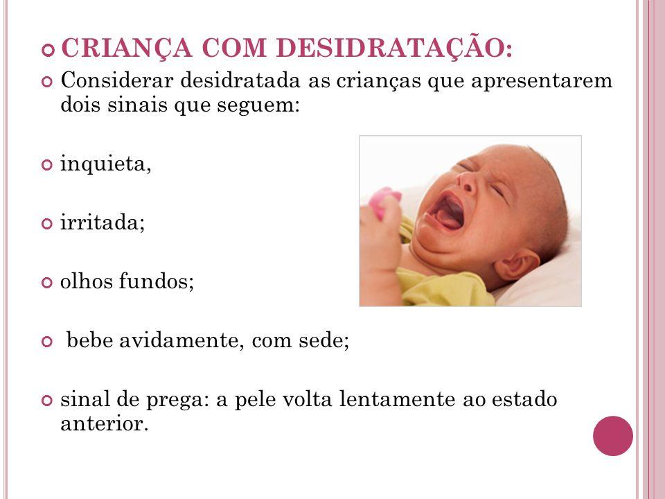 CRIANÇA COM DESIDRATAÇÃO: Considerar desidratada as crianças que apresentarem dois sinais que seguem: inquieta, irritada; olhos fundos; bebe avidament