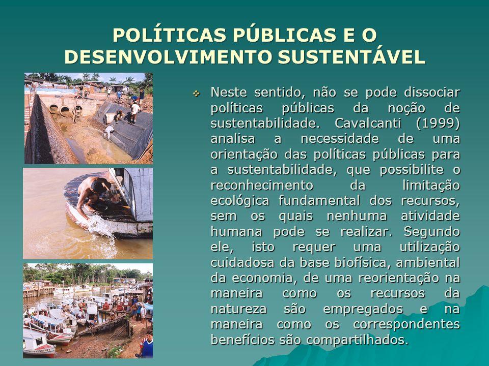 POLÍTICAS PÚBLICAS E O DESENVOLVIMENTO SUSTENTÁVEL Neste sentido, não se pode dissociar políticas públicas da noção de sustentabilidade. Cavalcanti (1