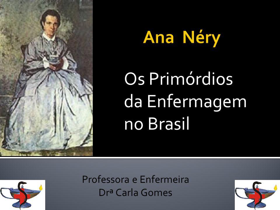 Os Primórdios da Enfermagem no Brasil Professora e Enfermeira Drª Carla Gomes