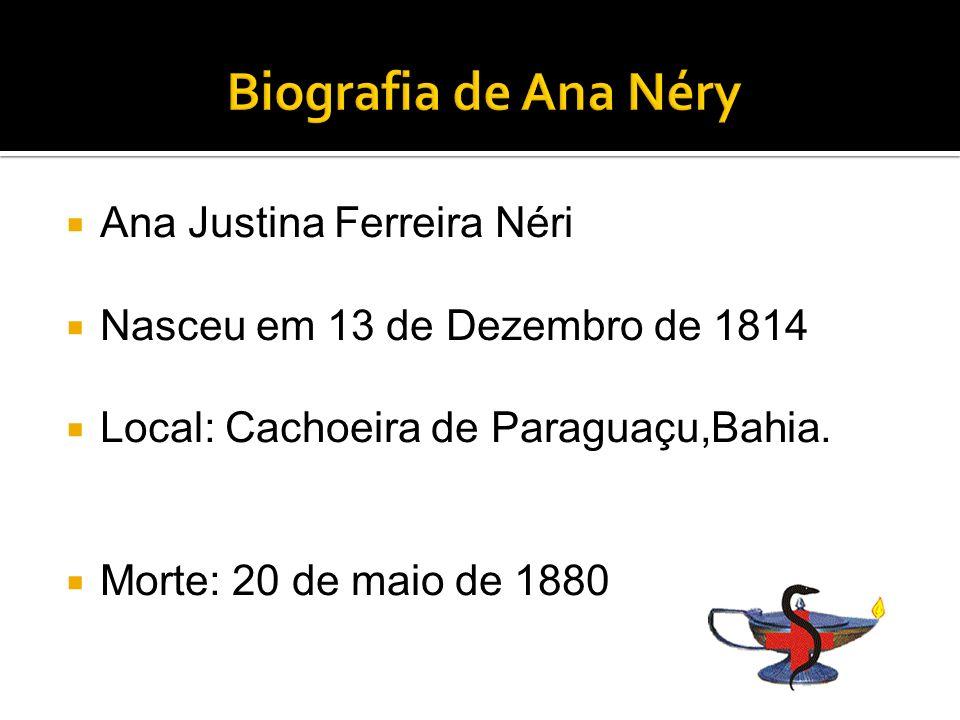 Ana Justina Ferreira Néri Nasceu em 13 de Dezembro de 1814 Local: Cachoeira de Paraguaçu,Bahia.