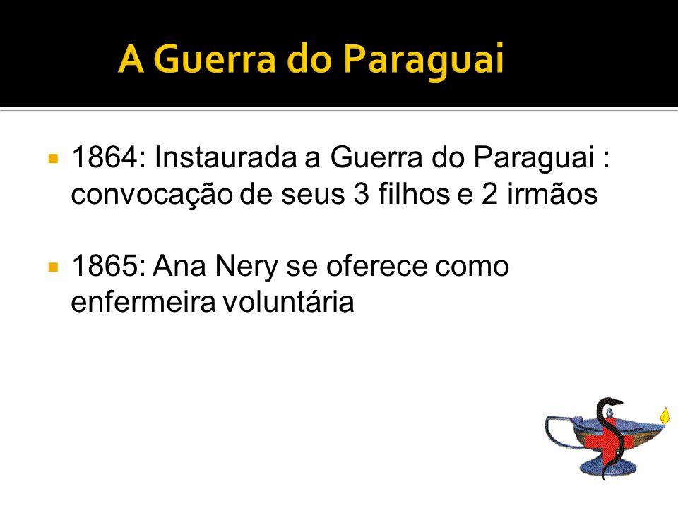 1864: Instaurada a Guerra do Paraguai : convocação de seus 3 filhos e 2 irmãos 1865: Ana Nery se oferece como enfermeira voluntária