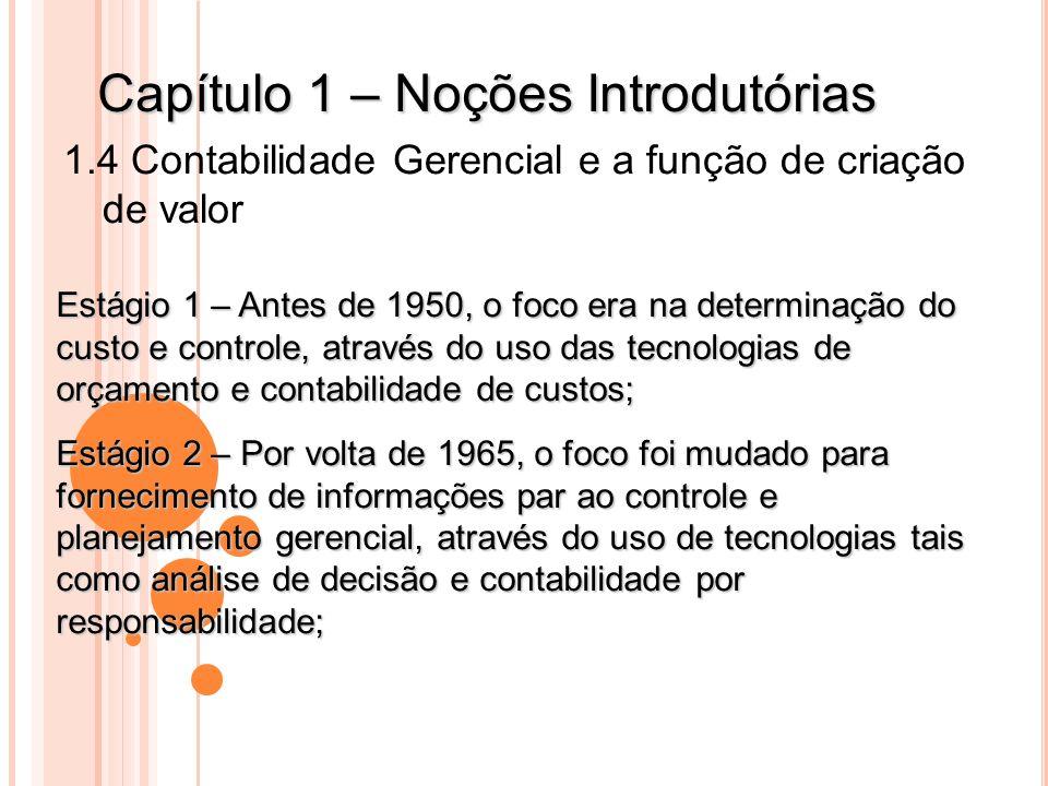 Capítulo 1 – Noções Introdutórias 1.4 Contabilidade Gerencial e a função de criação de valor Estágio 1 – Antes de 1950, o foco era na determinação do