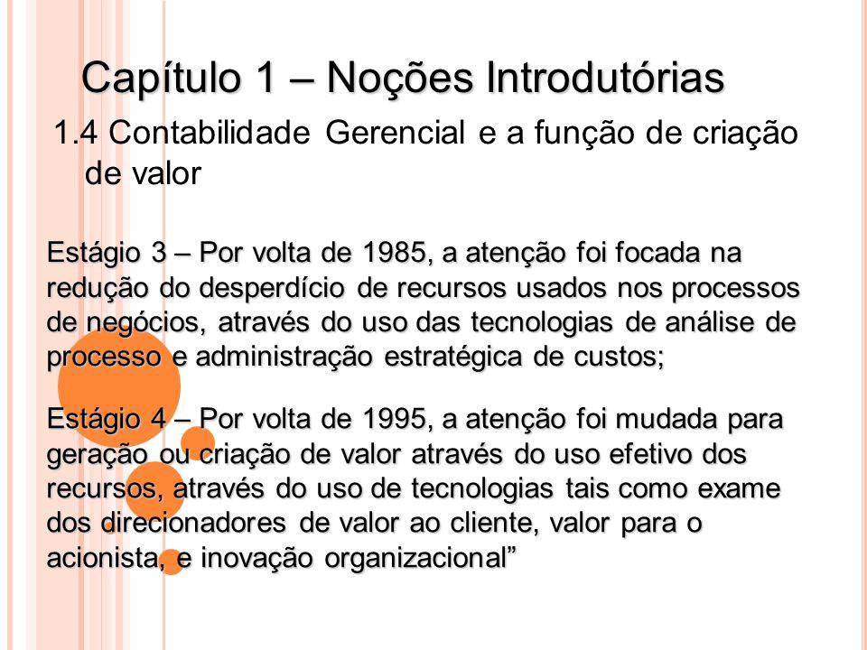 Capítulo 1 – Noções Introdutórias 1.4 Contabilidade Gerencial e a função de criação de valor Estágio 3 – Por volta de 1985, a atenção foi focada na re