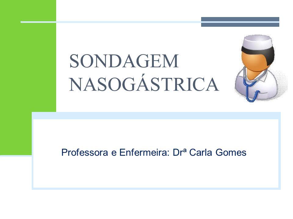 SONDAGEM NASOGÁSTRICA Professora e Enfermeira: Drª Carla Gomes
