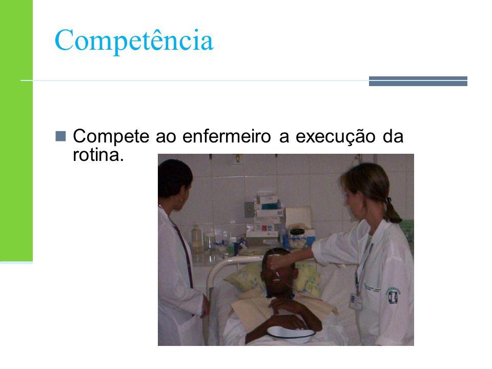 Competência Compete ao enfermeiro a execução da rotina.