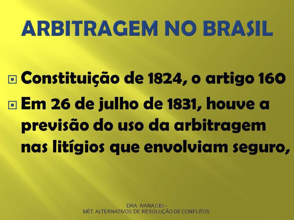 Constituição de 1824, o artigo 160 Em 26 de julho de 1831, houve a previsão do uso da arbitragem nas litígios que envolviam seguro, DRA.