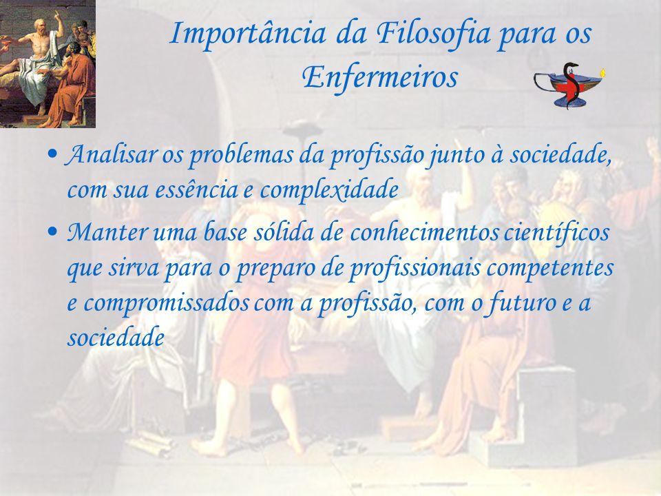 Importância da Filosofia para os Enfermeiros Analisar os problemas da profissão junto à sociedade, com sua essência e complexidade Manter uma base sól