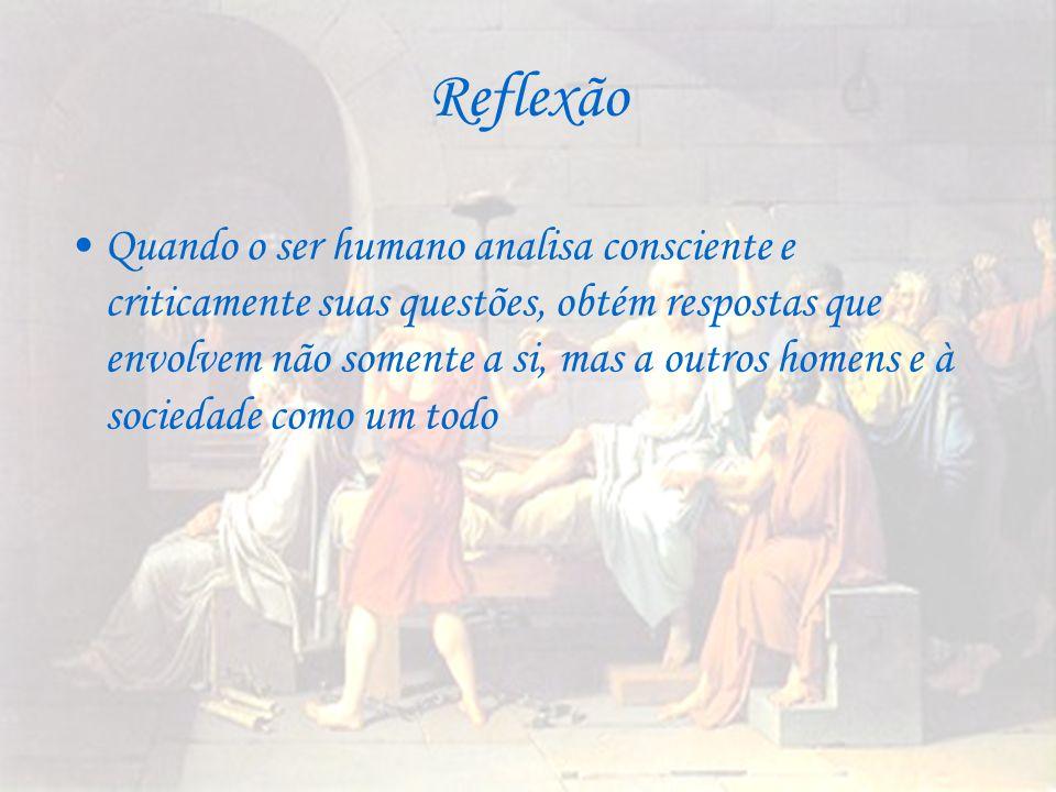 Reflexão Quando o ser humano analisa consciente e criticamente suas questões, obtém respostas que envolvem não somente a si, mas a outros homens e à s