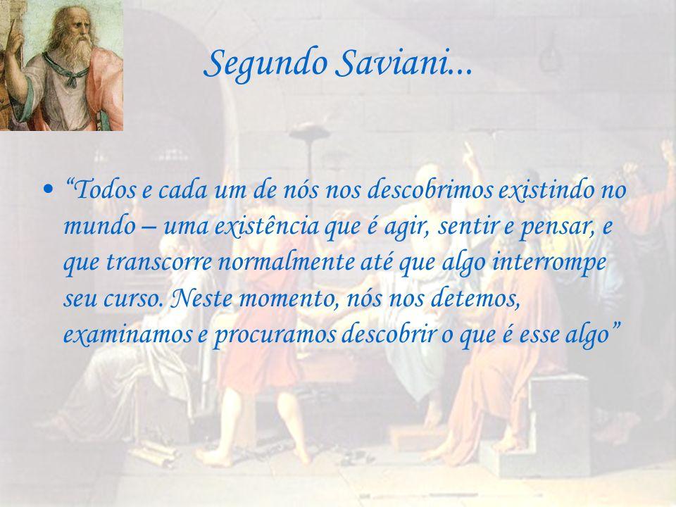 Segundo Saviani... Todos e cada um de nós nos descobrimos existindo no mundo – uma existência que é agir, sentir e pensar, e que transcorre normalment
