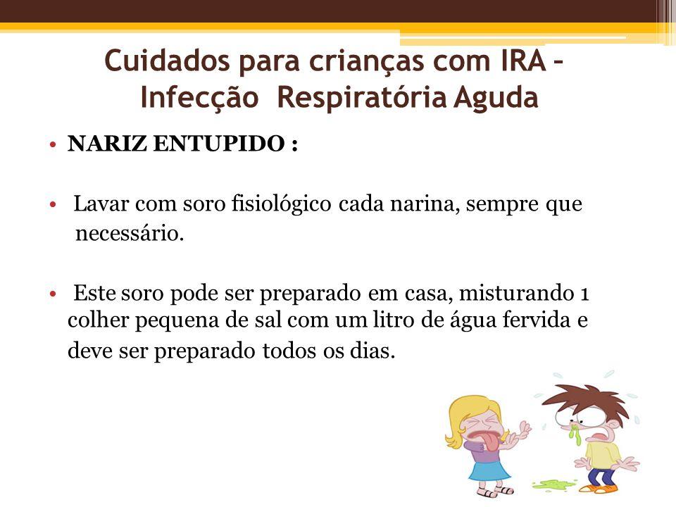 Cuidados para crianças com IRA – Infecção Respiratória Aguda NARIZ ENTUPIDO : Lavar com soro fisiológico cada narina, sempre que necessário. Este soro