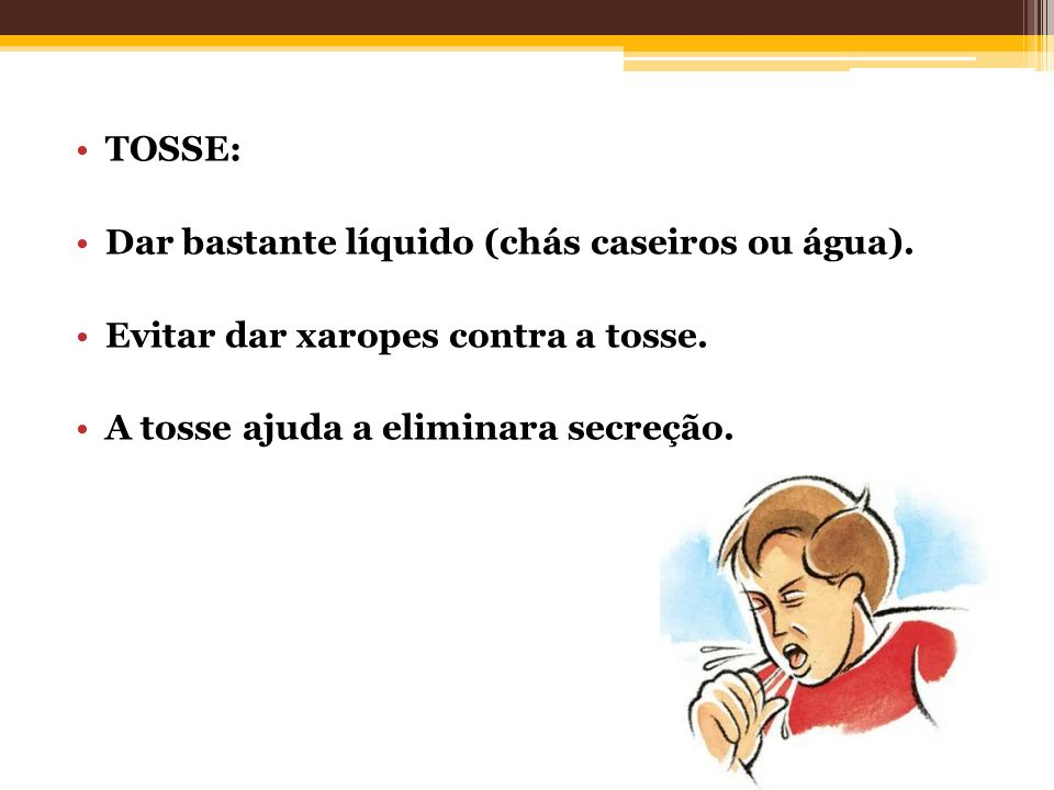 TOSSE: Dar bastante líquido (chás caseiros ou água). Evitar dar xaropes contra a tosse. A tosse ajuda a eliminara secreção.