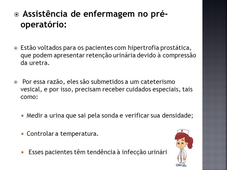 Assistência de enfermagem no pré- operatório: Estão voltados para os pacientes com hipertrofia prostática, que podem apresentar retenção urinária devi
