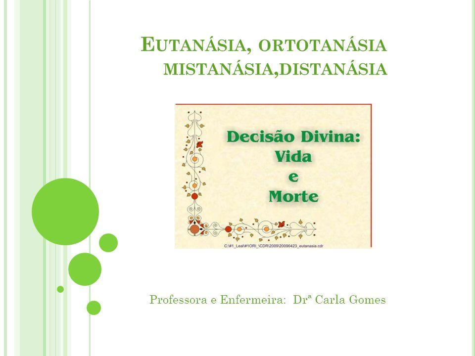 E UTANÁSIA, ORTOTANÁSIA MISTANÁSIA, DISTANÁSIA Professora e Enfermeira: Drª Carla Gomes