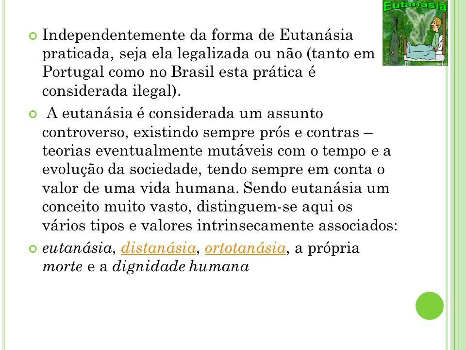 Independentemente da forma de Eutanásia praticada, seja ela legalizada ou não (tanto em Portugal como no Brasil esta prática é considerada ilegal). A