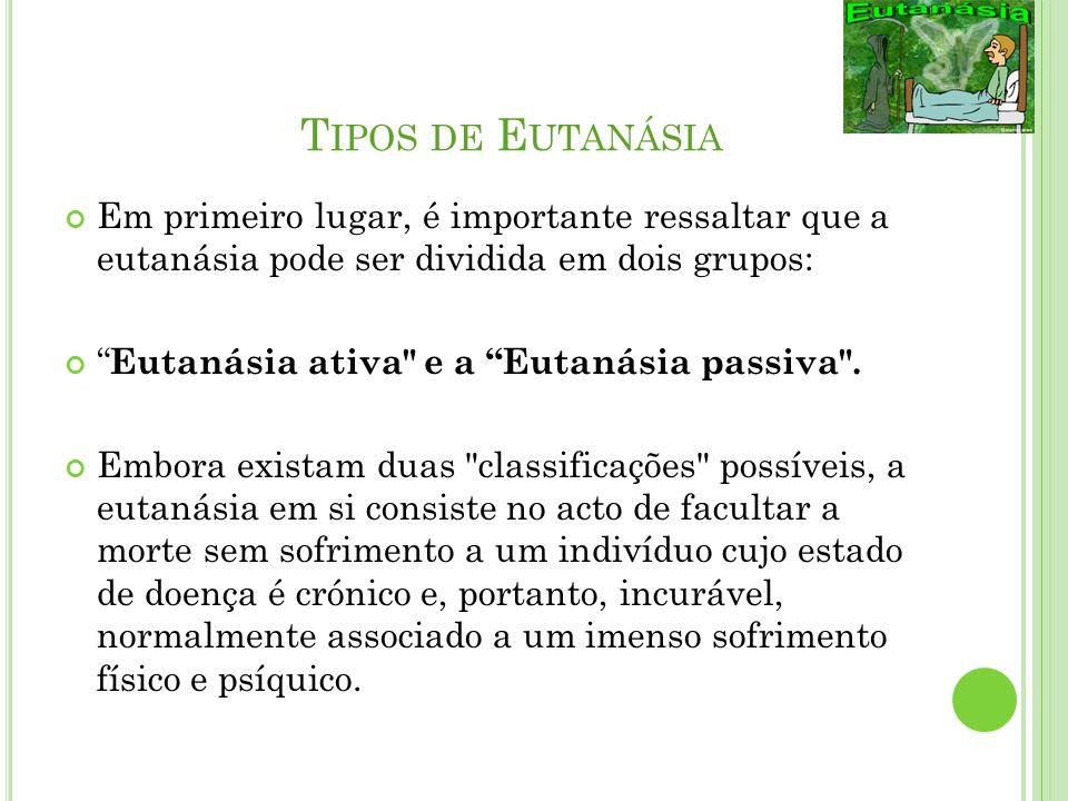 T IPOS DE E UTANÁSIA Em primeiro lugar, é importante ressaltar que a eutanásia pode ser dividida em dois grupos: Eutanásia ativa